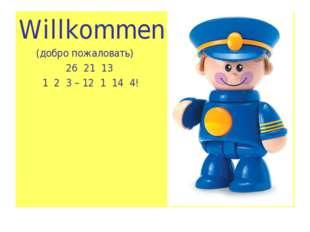 Willkommen (добро пожаловать) 26 21 13 1 2 3 – 12 1 14 4!