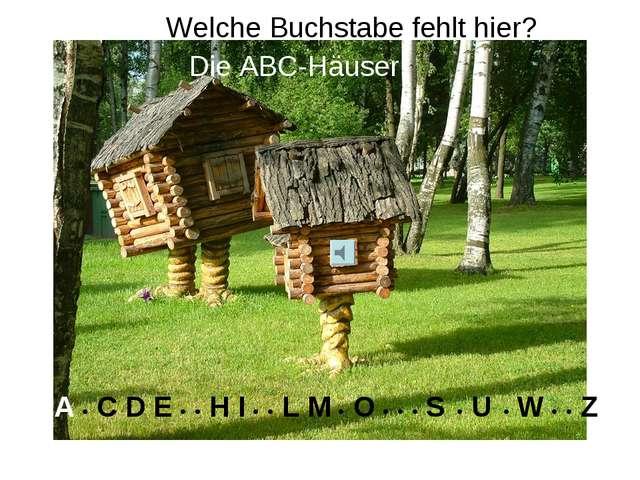 Welche Buchstabe fehlt hier? Die ABC-Häuser A • C D E • • H I • • L M • O •...