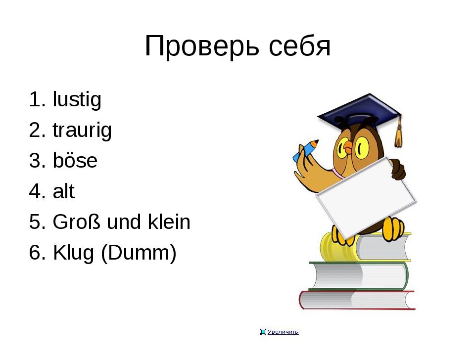 Проверь себя 1. lustig 2. traurig 3. böse 4. alt 5. Groß und klein 6. Klug (D...