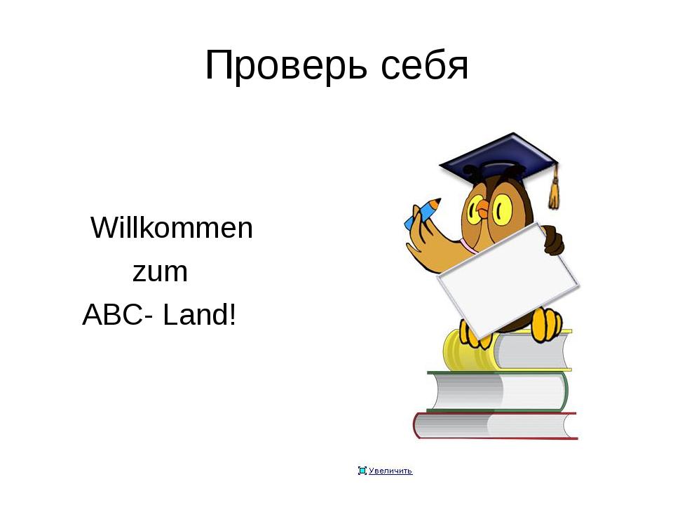 Проверь себя Willkommen zum ABC- Land!