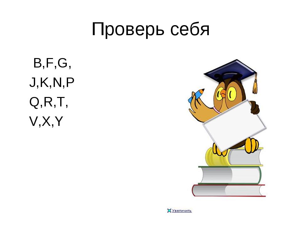 Проверь себя B,F,G, J,K,N,P Q,R,T, V,X,Y