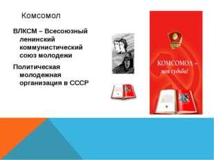 ВЛКСМ – Всесоюзный ленинский коммунистический союз молодежи Политическая моло