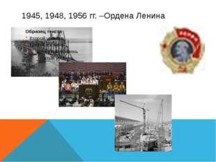 1945, 1948, 1956 гг. –Ордена Ленина