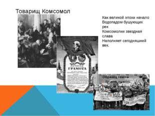 Товарищ Комсомол Как великой эпохи начало Водопадом бушующих рек Комсомолии з