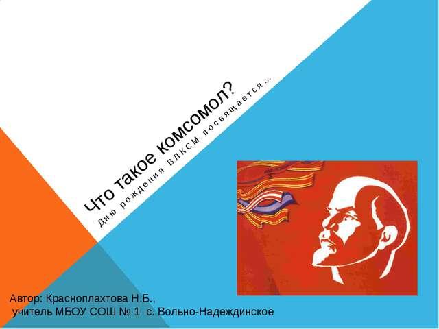 Что такое комсомол? Дню рождения ВЛКСМ посвящается… Автор: Красноплахтова Н.Б...