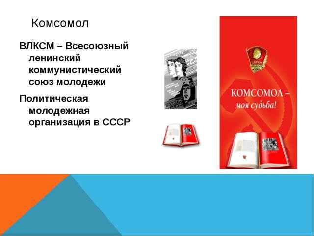 ВЛКСМ – Всесоюзный ленинский коммунистический союз молодежи Политическая моло...