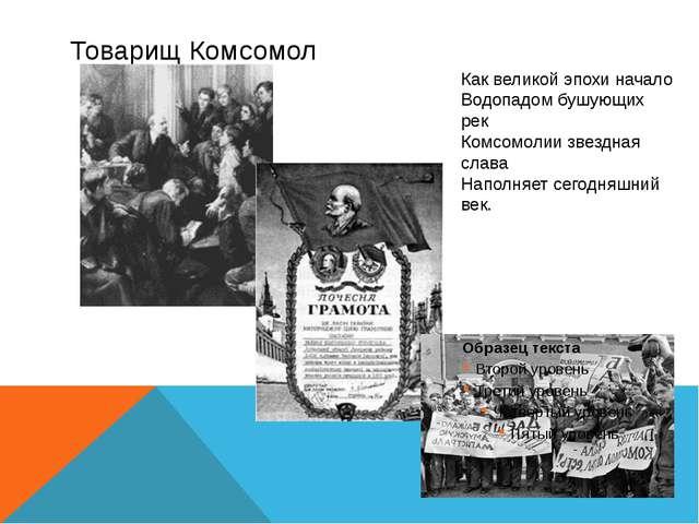 Товарищ Комсомол Как великой эпохи начало Водопадом бушующих рек Комсомолии з...