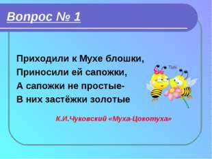 Вопрос № 1 Приходили к Мухе блошки, Приносили ей сапожки, А сапожки не просты