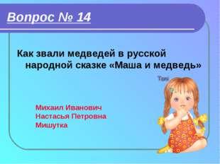 Вопрос № 14 Как звали медведей в русской народной сказке «Маша и медведь» Мих