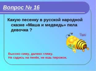 Вопрос № 16 Какую песенку в русской народной сказке «Маша и медведь» пела дев