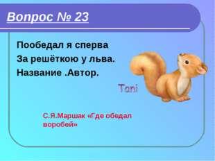 Вопрос № 23 Пообедал я сперва За решёткою у льва. Название .Автор. С.Я.Маршак