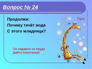 Вопрос № 24 Продолжи: Почему течёт вода С этого младенца? Он недавно из пруда