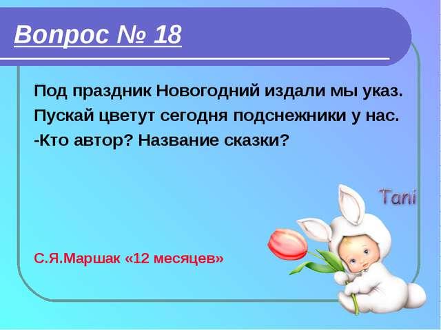 Вопрос № 18 Под праздник Новогодний издали мы указ. Пускай цветут сегодня под...