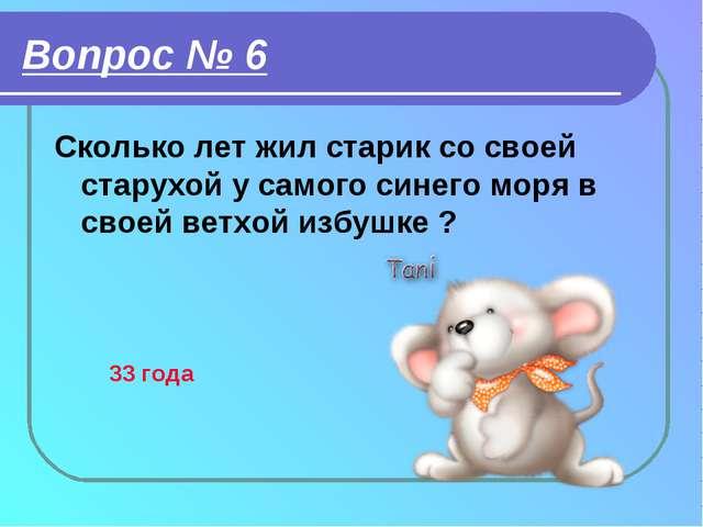 Вопрос № 6 Сколько лет жил старик со своей старухой у самого синего моря в св...