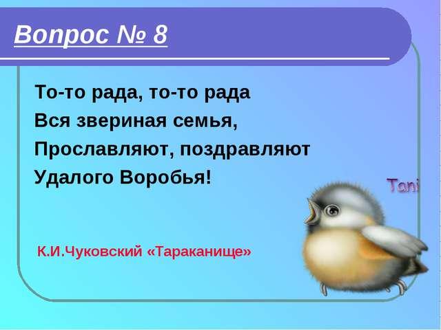 Вопрос № 8 То-то рада, то-то рада Вся звериная семья, Прославляют, поздравляю...