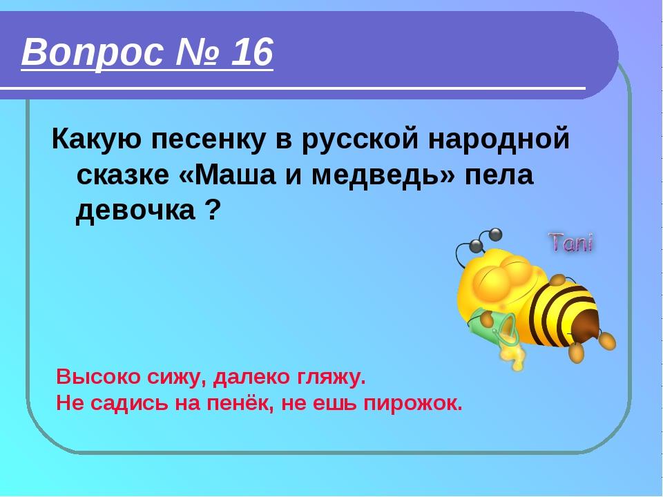 Вопрос № 16 Какую песенку в русской народной сказке «Маша и медведь» пела дев...