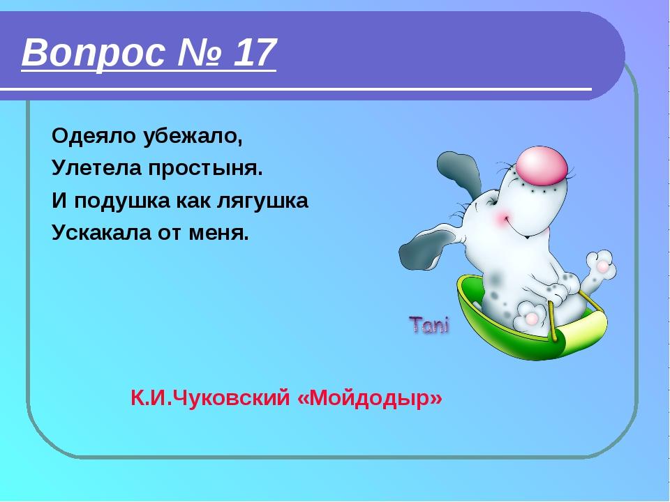Вопрос № 17 Одеяло убежало, Улетела простыня. И подушка как лягушка Ускакала...