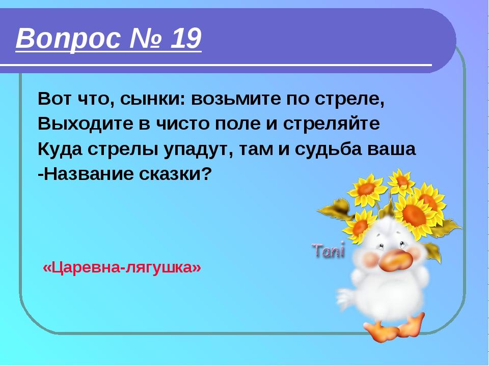 Вопрос № 19 Вот что, сынки: возьмите по стреле, Выходите в чисто поле и стрел...