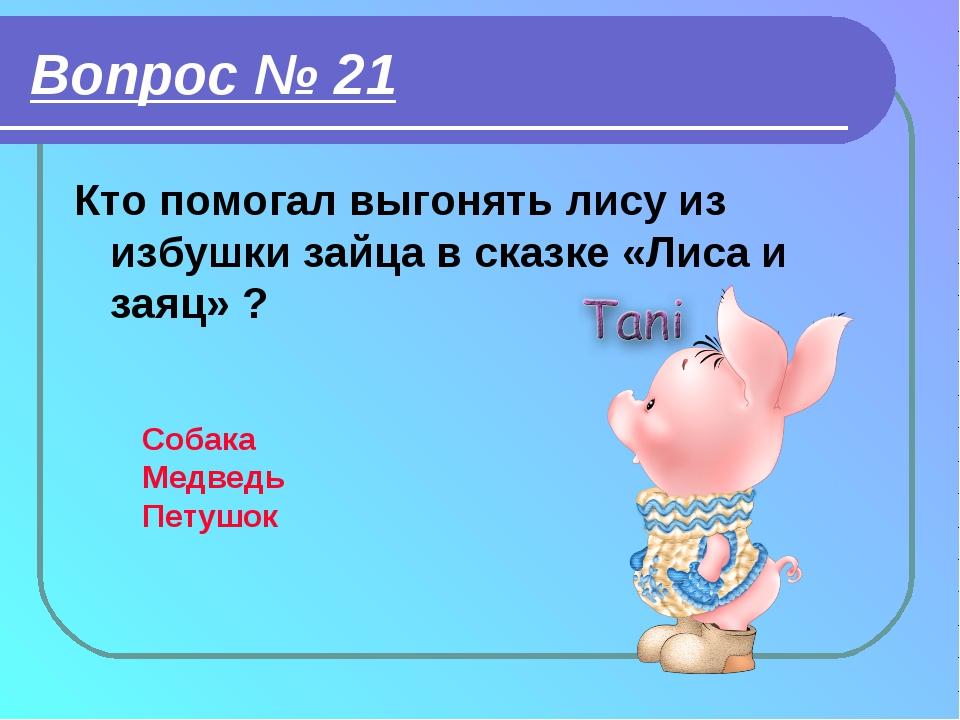 Вопрос № 21 Кто помогал выгонять лису из избушки зайца в сказке «Лиса и заяц»...