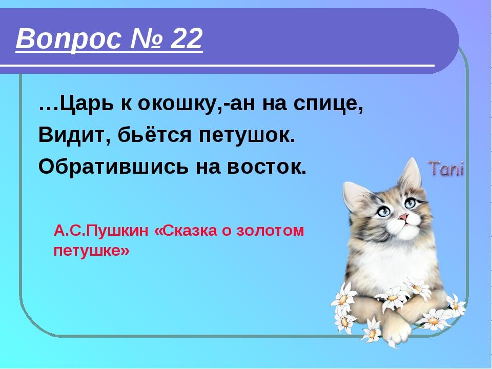 Вопрос № 22 …Царь к окошку,-ан на спице, Видит, бьётся петушок. Обратившись н...