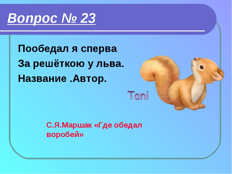 Вопрос № 23 Пообедал я сперва За решёткою у льва. Название .Автор. С.Я.Маршак...