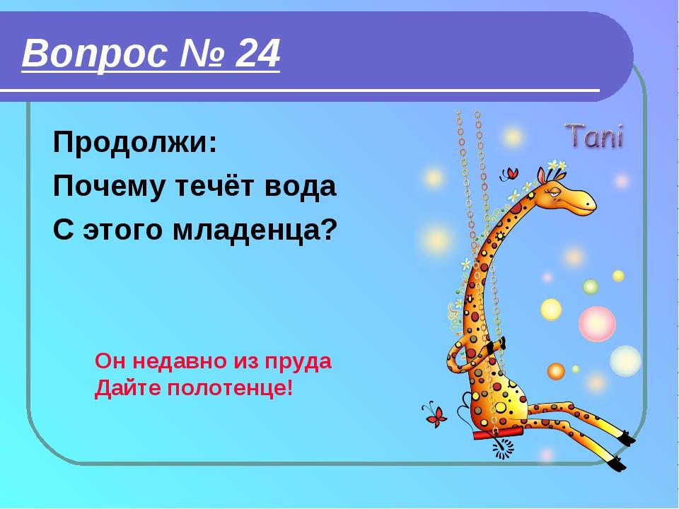 Вопрос № 24 Продолжи: Почему течёт вода С этого младенца? Он недавно из пруда...