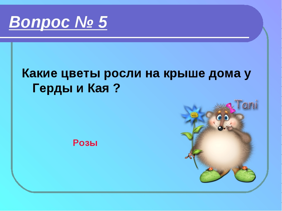 Вопрос № 5 Какие цветы росли на крыше дома у Герды и Кая ? Розы