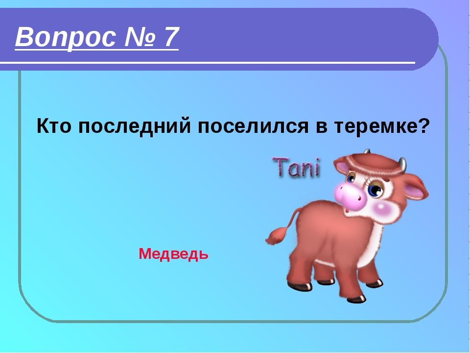 Вопрос № 7 Кто последний поселился в теремке? Медведь