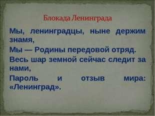 Мы, ленинградцы, ныне держим знамя, Мы — Родины передовой отряд. Весь шар зем