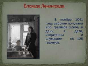 В ноябре 1941 года рабочие получали 250 граммов хлеба в день, а дети, иждиве