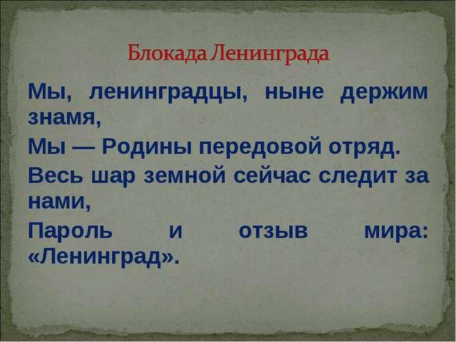 Мы, ленинградцы, ныне держим знамя, Мы — Родины передовой отряд. Весь шар зем...