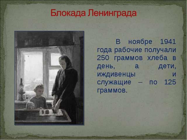 В ноябре 1941 года рабочие получали 250 граммов хлеба в день, а дети, иждиве...