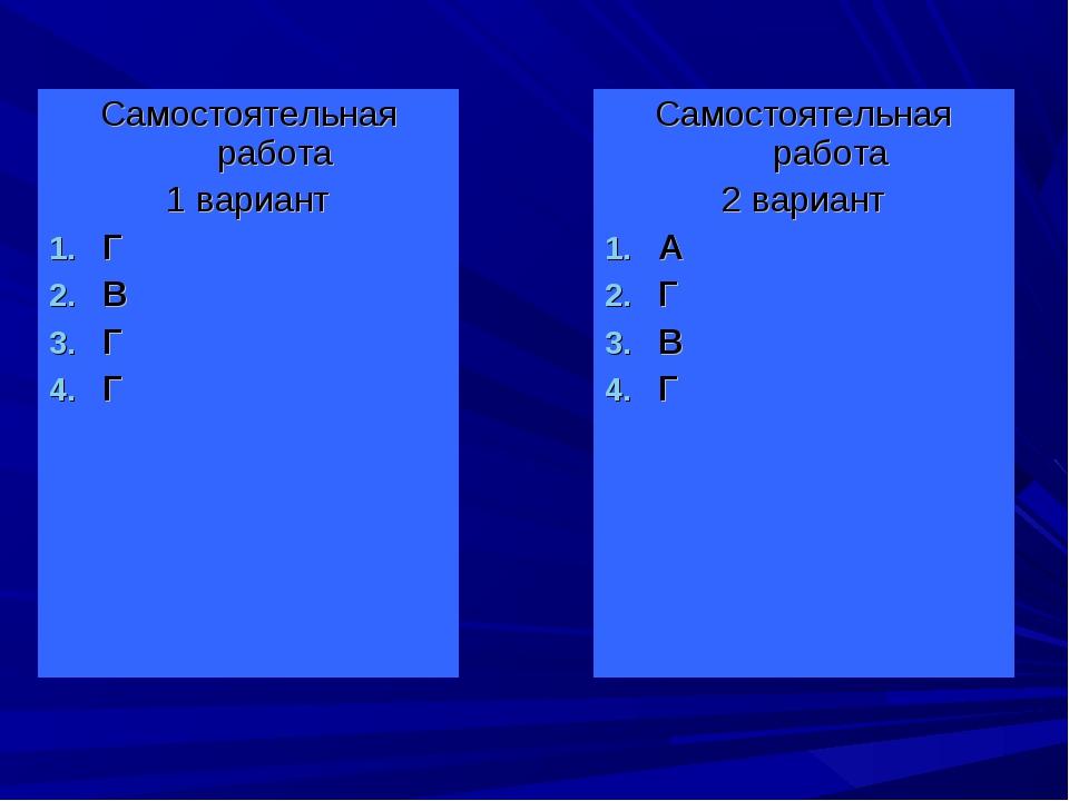 Самостоятельная работа 1 вариант Г В Г Г Самостоятельная работа 2 вариант А Г...