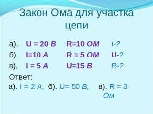 Закон Ома для участка цепи а). U = 20 BR=10 OM I-? б). I=10 A R = 5 OM