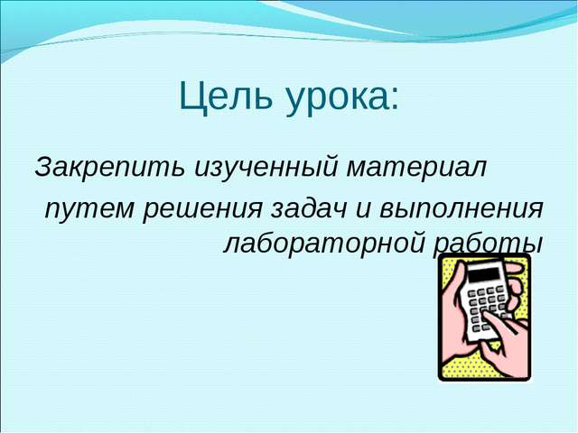 Цель урока: Закрепить изученный материал путем решения задач и выполнения лаб...