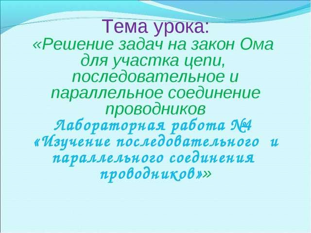 Тема урока: «Решение задач на закон Ома для участка цепи, последовательное и...