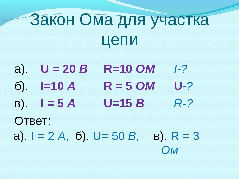 Закон Ома для участка цепи а). U = 20 BR=10 OM I-? б). I=10 A R = 5 OM...