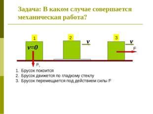 Задача: В каком случае совершается механическая работа? 1 2 3 Fт F v Брусок п