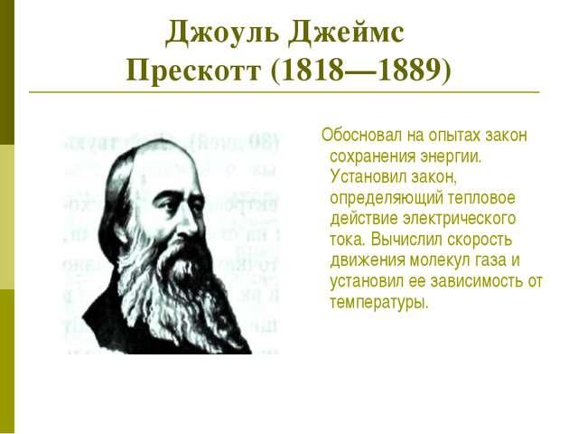 Джоуль Джеймс Прескотт (1818—1889) Обосновал на опытах закон сохранения энерг...