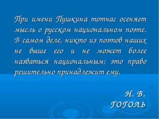 Н. В. ГОГОЛЬ При имени Пушкина тотчас осеняет мысль о русском национальном п