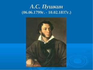 А.С. Пушкин (06.06.1799г. - 10.02.1837г.)