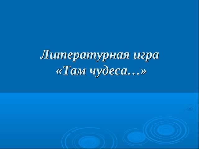 Литературная игра «Там чудеса…»