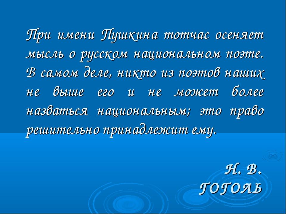 Н. В. ГОГОЛЬ При имени Пушкина тотчас осеняет мысль о русском национальном п...