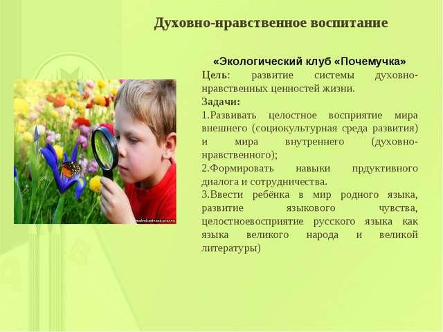 Духовно-нравственное воспитание «Экологический клуб «Почемучка» Цель: развити...