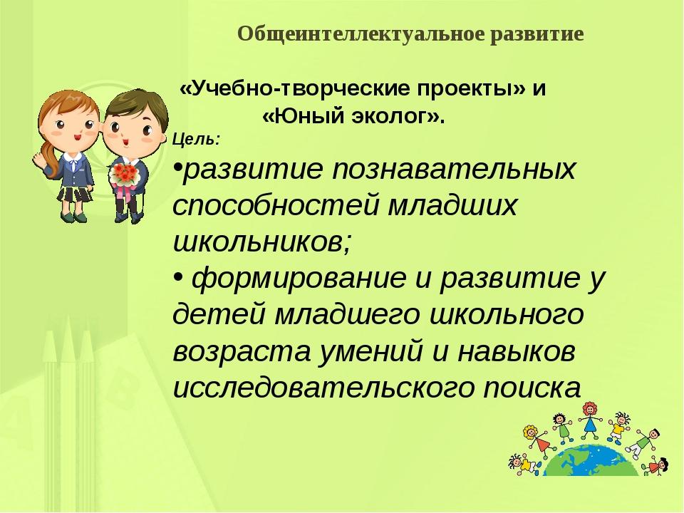«Учебно-творческие проекты» и «Юный эколог». Цель: развитие познавательных...