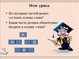 Из скольких частей может состоять основа слова? Какая часть должна обязатель