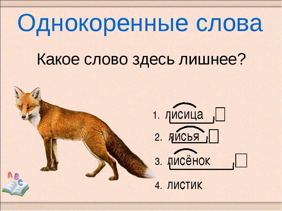 Однокоренные слова Какое слово здесь лишнее? 1. лисица 2. лисья 3. лисёнок 4....