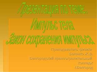 Преподаватель физики Беленко Ж.В. Белгородский правоохранительный колледж г.Б