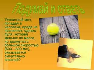 Теннисный мяч, попадая в человека, вреда не причиняет, однако пуля, которая м