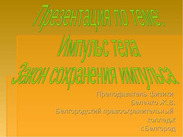 Преподаватель физики Беленко Ж.В. Белгородский правоохранительный колледж г.Б...